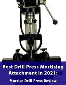 Best Drill Press Mortising Attachment in 2021: Mortise Drill Press Review